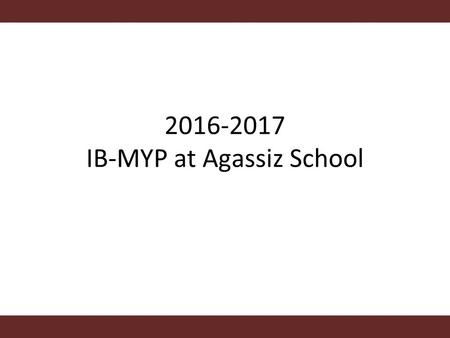 2016-2017 IB-MYP at Agassiz School. Aims and Objectives: Aims: - Develop an understanding of the IB-MYP program Objectives: - Explore authorization timeframe.