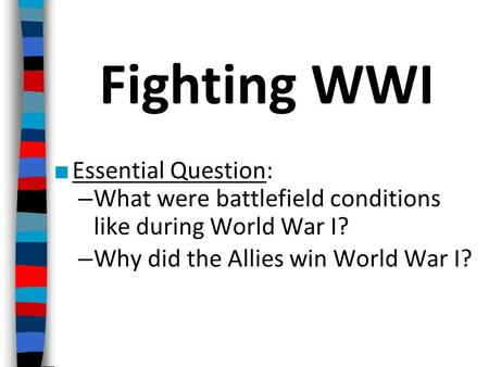 ■ Essential Question: – What were battlefield conditions like during World War I? – Why did the Allies win World War I? Fighting WWI.