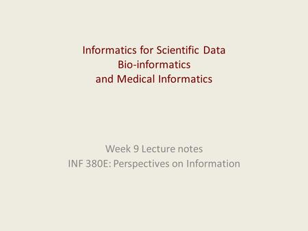 Informatics for Scientific Data Bio-informatics and Medical Informatics Week 9 Lecture notes INF 380E: Perspectives on Information.