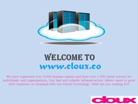 Welcome To www.cloux.co We have registered over 5,000 domain names and host over 1,500 cloud servers for individuals and organizations, Our fast and reliable.