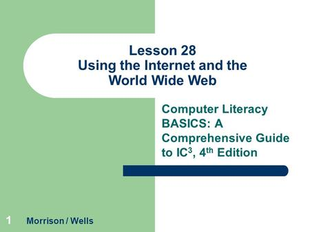1 Lesson 28 Using the Internet and the World Wide Web Computer Literacy BASICS: A Comprehensive Guide to IC 3, 4 th Edition Morrison / Wells.