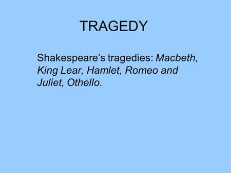 TRAGEDY Shakespeare's tragedies: Macbeth, King Lear, Hamlet, Romeo and Juliet, Othello.