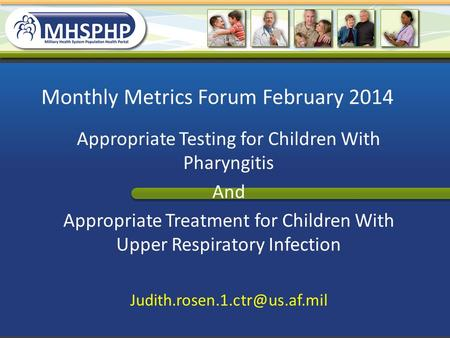 Monthly Metrics Forum February 2014 Appropriate Testing for Children With Pharyngitis And Appropriate Treatment for Children With Upper Respiratory Infection.