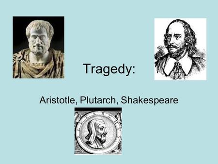Tragedy: Aristotle, Plutarch, Shakespeare. Genre of Tragedy: Aristotle Dramatic literature of a serious nature Ends in death, but also restoration of.