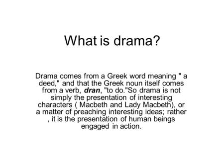 What is drama? Drama comes from a Greek word meaning  a deed, and that the Greek noun itself comes from a verb, dran, to do.So drama is not simply.