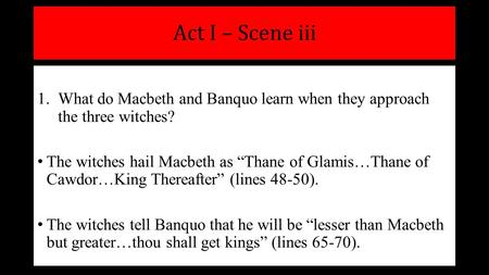 "Act I – Scene iii 1.What do Macbeth and Banquo learn when they approach the three witches? The witches hail Macbeth as ""Thane of Glamis…Thane of Cawdor…King."