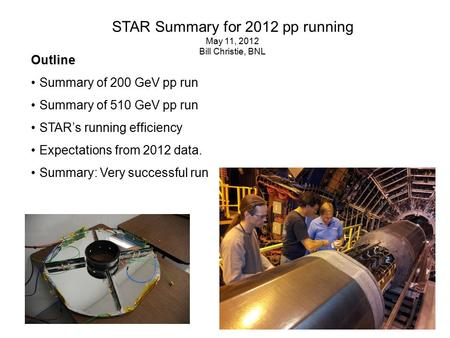 STAR Summary for 2012 pp running May 11, 2012 Bill Christie, BNL Outline Summary of 200 GeV pp run Summary of 510 GeV pp run STAR's running efficiency.