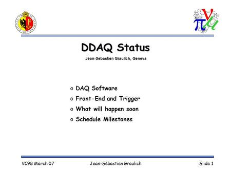 VC98 March 07Jean-Sébastien GraulichSlide 1 DDAQ Status o DAQ Software o Front-End and Trigger o What will happen soon o Schedule Milestones Jean-Sebastien.