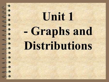 Unit 1 - Graphs and Distributions. Statistics 4 the science of collecting, analyzing, and drawing conclusions from data.