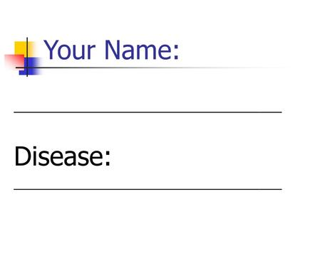 Your Name: ____________________________________ Disease: ____________________________________.