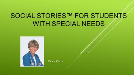 SOCIAL STORIES™ FOR STUDENTS WITH SPECIAL NEEDS Carol Gray.