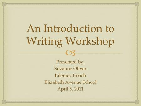  An Introduction to Writing Workshop Presented by: Suzanne Oliver Literacy Coach Elizabeth Avenue School April 5, 2011.