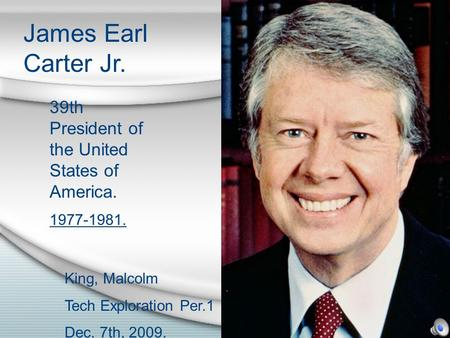 James Earl Carter Jr. 39th President of the United States of America. 1977-1981. King, Malcolm Tech Exploration Per.1 Dec. 7th, 2009.