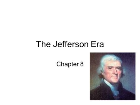 The Jefferson Era Chapter 8. Election of 1800 John Adams and Charles Pickney- Federalist Versus Thomas Jefferson and Arron Burr – Democratic- Republican.