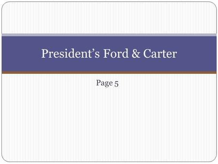 Page 5 President's Ford & Carter. Ford First Gerald Ford takes office after who resigns? Ford Facts??