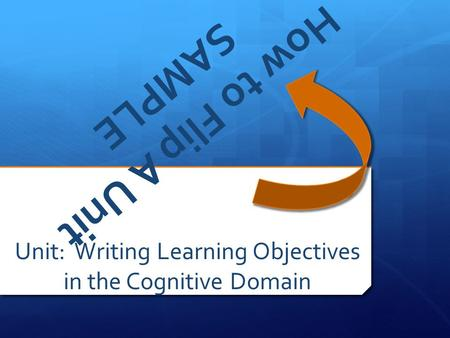 How to Flip A Unit SAMPLE Unit: Writing Learning Objectives in the Cognitive Domain.