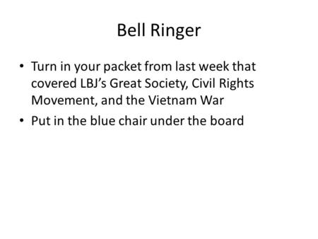 Bell Ringer Turn in your packet from last week that covered LBJ's Great Society, Civil Rights Movement, and the Vietnam War Put in the blue chair under.