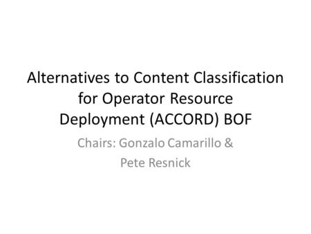 Alternatives to Content Classification for Operator Resource Deployment (ACCORD) BOF Chairs: Gonzalo Camarillo & Pete Resnick.