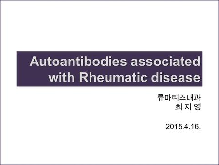 Autoantibodies associated with Rheumatic disease 류마티스내과 최 지 영 2015.4.16.