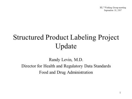 1 Structured Product Labeling Project Update Randy Levin, M.D. Director for Health and Regulatory Data Standards Food and Drug Administration HL7 Working.