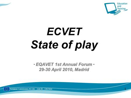 European Commission, DG EAC – Unit B5 – Erik Hess 1 ∙ EQAVET 1st Annual Forum ∙ 29-30 April 2010, Madrid ECVET State of play ∙ EQAVET 1st Annual Forum.