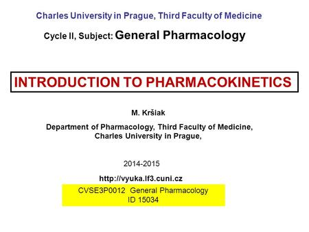 INTRODUCTION TO PHARMACOKINETICS M. Kršiak Department of Pharmacology, Third Faculty of Medicine, Charles University in Prague, Charles University in Prague,