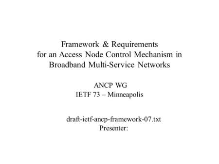 Framework & Requirements for an Access Node Control Mechanism in Broadband Multi-Service Networks ANCP WG IETF 73 – Minneapolis draft-ietf-ancp-framework-07.txt.
