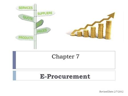 Chapter 7 E-Procurement Revised Date: 2/7/2012. Learning outcomes  Define e-procurement process  Identify the benefits and risks of e-procurement 