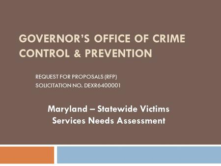 GOVERNOR'S OFFICE OF CRIME CONTROL & PREVENTION REQUEST FOR PROPOSALS (RFP) SOLICITATION NO. DEXR6400001 Maryland – Statewide Victims Services Needs Assessment.