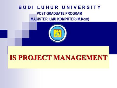 B U D I L U H U R U N I V E R S I T Y POST GRADUATE PROGRAM MAGISTER ILMU KOMPUTER (M.Kom) IS PROJECT MANAGEMENT.
