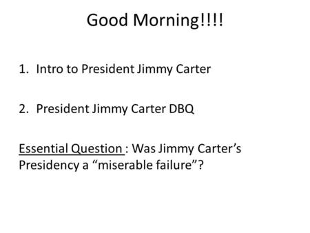 "Good Morning!!!! 1.Intro to President Jimmy Carter 2.President Jimmy Carter DBQ Essential Question : Was Jimmy Carter's Presidency a ""miserable failure""?"