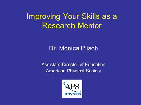 Improving Your Skills as a Research Mentor Dr. Monica Plisch Assistant Director of Education American Physical Society.