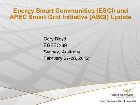Energy Smart Communities (ESCI) and APEC Smart Grid Initiative (ASGI) Update Cary Bloyd EGEEC-39 Sydney, Australia February 27-28, 2012.