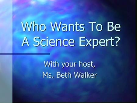 Who Wants To Be A Science Expert? With your host, Ms. Beth Walker.