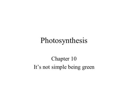 Photosynthesis Chapter 10 It's not simple being green.