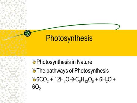 Photosynthesis Photosynthesis in Nature The pathways of Photosynthesis 6CO 2 + 12H 2 O  C 6 H 12 O 6 + 6H 2 O + 6O 2.