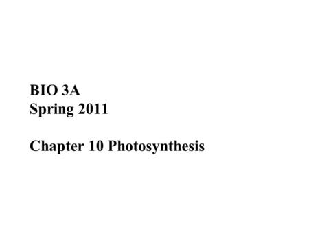 BIO 3A Spring 2011 Chapter 10 Photosynthesis. Overview: The Process That Feeds the Biosphere Photosynthesis is the process that converts solar energy.