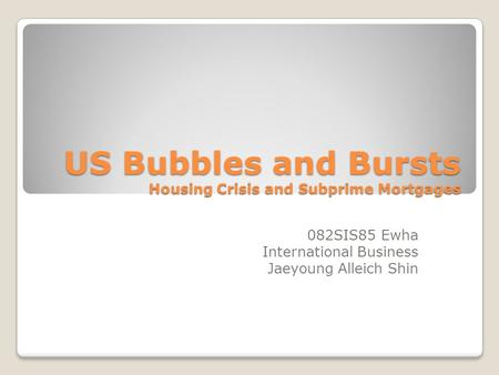 US Bubbles and Bursts Housing Crisis and Subprime Mortgages 082SIS85 Ewha International Business Jaeyoung Alleich Shin.