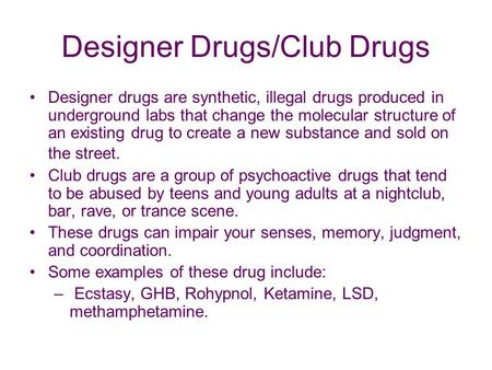 Designer Drugs/Club Drugs Designer drugs are synthetic, illegal drugs produced in underground labs that change the molecular structure of an existing drug.