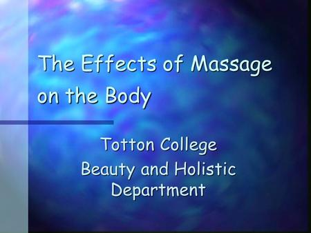The Effects of Massage on the Body Totton College Beauty and Holistic Department.
