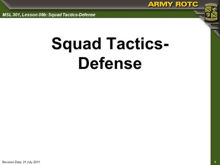 1 MSL 301, Lesson 09b: Squad Tactics-Defense Revision Date: 31 July 2011 Squad Tactics- Defense.