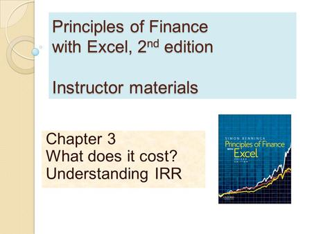 Principles of Finance with Excel, 2 nd edition Instructor materials Chapter 3 What does it cost? Understanding IRR.