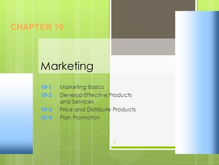 Marketing 10-1 10-1 Marketing Basics 10-2 10-2 Develop Effective Products and Services 10-3 10-3 Price and Distribute Products 10-4 10-4 Plan Promotion.