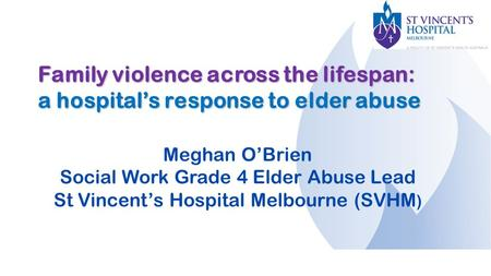 Family violence across the lifespan: a hospital's response to elder abuse Meghan O'Brien Social Work Grade 4 Elder Abuse Lead St Vincent's Hospital Melbourne.