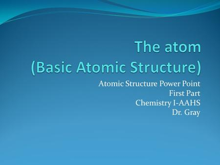 Atomic Structure Power Point First Part Chemistry I-AAHS Dr. Gray.
