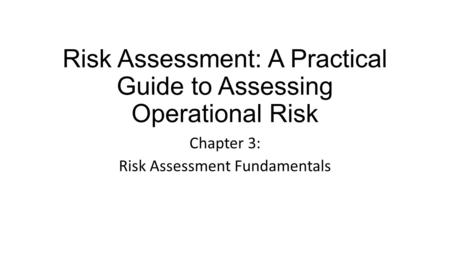 Risk Assessment: A Practical Guide to Assessing Operational Risk Chapter 3: Risk Assessment Fundamentals.
