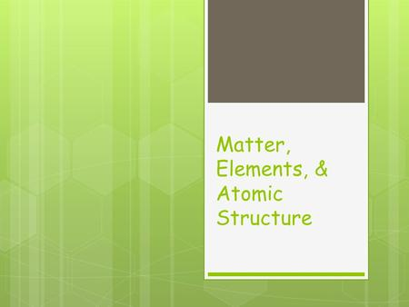 Matter, Elements, & Atomic Structure. Matter  Matter is anything that has mass and takes up space.  Ex: buildings, a fork, air, your clothes, etc… 