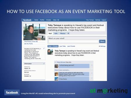 Using the World's #1 social networking site to promote your event HOW TO USE FACEBOOK AS AN EVENT MARKETING TOOL.