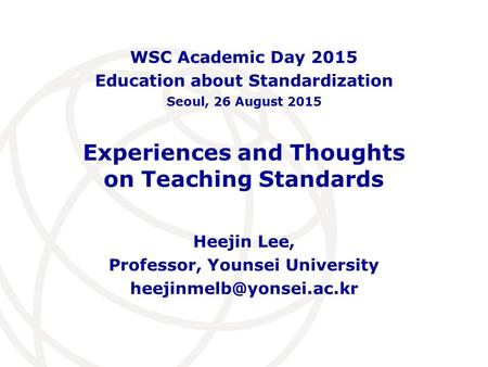 Experiences and Thoughts on Teaching Standards Heejin Lee, Professor, Younsei University WSC Academic Day 2015 Education about.