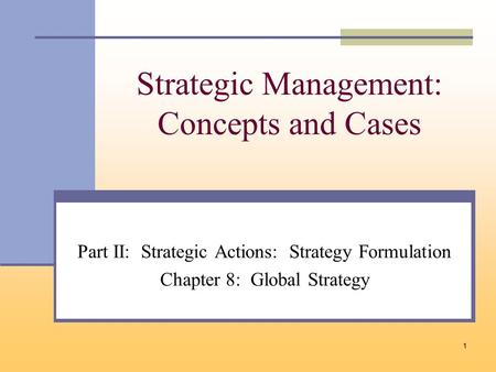 1 Strategic Management: Concepts and Cases Part II: Strategic Actions: Strategy Formulation Chapter 8: Global Strategy.